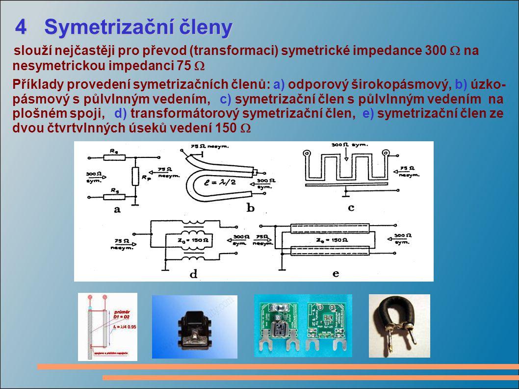 4 Symetrizační členy 4 Symetrizační členy slouží nejčastěji pro převod (transformaci) symetrické impedance 300  na nesymetrickou impedanci 75  Příklady provedení symetrizačních členů: a) odporový širokopásmový, b) úzko- pásmový s půlvlnným vedením, c) symetrizační člen s půlvlnným vedením na plošném spoji, d) transformátorový symetrizační člen, e) symetrizační člen ze dvou čtvrtvlnných úseků vedení 150 