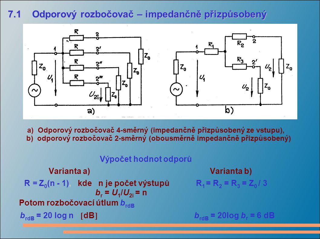 7.1 Odporový rozbočovač – impedančně přizpůsobený 7.1 Odporový rozbočovač – impedančně přizpůsobený a) Odporový rozbočovač 4-směrný (impedančně přizpůsobený ze vstupu), b) odporový rozbočovač 2-směrný (obousměrně impedančně přizpůsobený) Výpočet hodnot odporů Varianta a) Varianta b) R = Z 0 (n - 1), kde n je počet výstupů R 1 = R 2 = R 3 = Z 0 / 3 b r = U 1 /U 2i = n Potom rozbočovací útlum b rdB b rdB = 20 log n  dB  b rdB = 20log b r = 6 dB