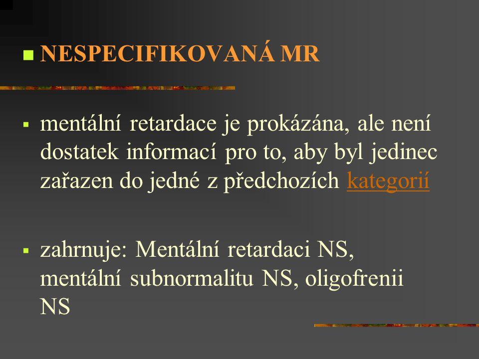 NESPECIFIKOVANÁ MR  mentální retardace je prokázána, ale není dostatek informací pro to, aby byl jedinec zařazen do jedné z předchozích kategoriíkate