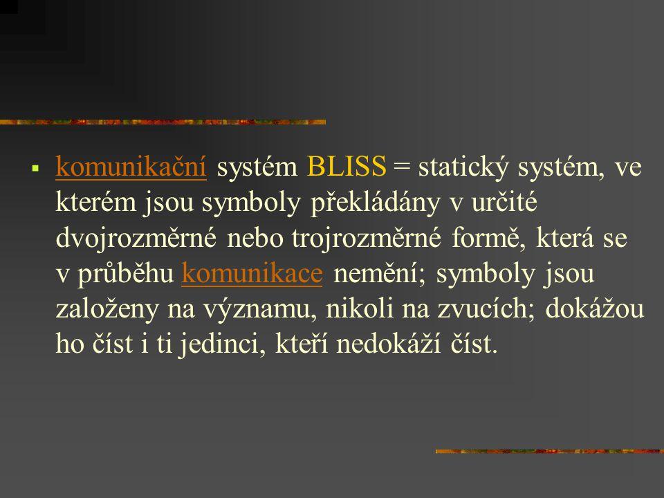  komunikační systém BLISS = statický systém, ve kterém jsou symboly překládány v určité dvojrozměrné nebo trojrozměrné formě, která se v průběhu komunikace nemění; symboly jsou založeny na významu, nikoli na zvucích; dokážou ho číst i ti jedinci, kteří nedokáží číst.