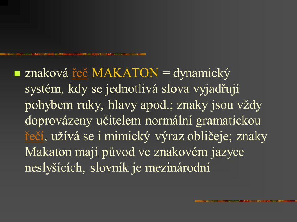 znaková řeč MAKATON = dynamický systém, kdy se jednotlivá slova vyjadřují pohybem ruky, hlavy apod.; znaky jsou vždy doprovázeny učitelem normální gramatickou řečí, užívá se i mimický výraz obličeje; znaky Makaton mají původ ve znakovém jazyce neslyšících, slovník je mezinárodnířeč řečí