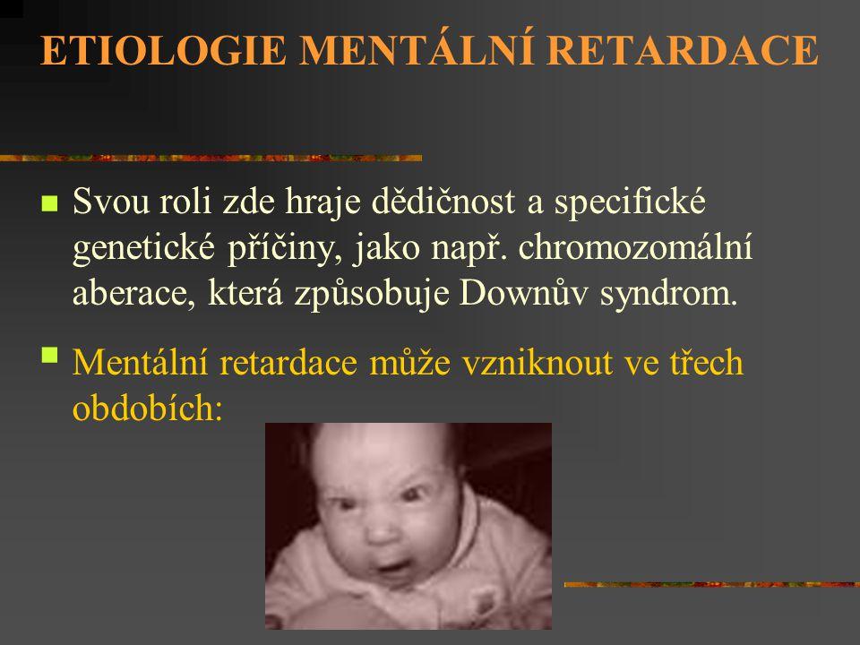 ETIOLOGIE MENTÁLNÍ RETARDACE Svou roli zde hraje dědičnost a specifické genetické příčiny, jako např. chromozomální aberace, která způsobuje Downův sy