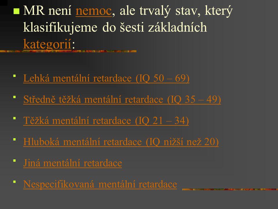 MR není nemoc, ale trvalý stav, který klasifikujeme do šesti základních kategorií:nemoc kategorií  Lehká mentální retardace (IQ 50 – 69) Lehká mentální retardace (IQ 50 – 69)  Středně těžká mentální retardace (IQ 35 – 49) Středně těžká mentální retardace (IQ 35 – 49)  Těžká mentální retardace (IQ 21 – 34) Těžká mentální retardace (IQ 21 – 34)  Hluboká mentální retardace (IQ nižší než 20) Hluboká mentální retardace (IQ nižší než 20)  Jiná mentální retardace Jiná mentální retardace  Nespecifikovaná mentální retardace Nespecifikovaná mentální retardace