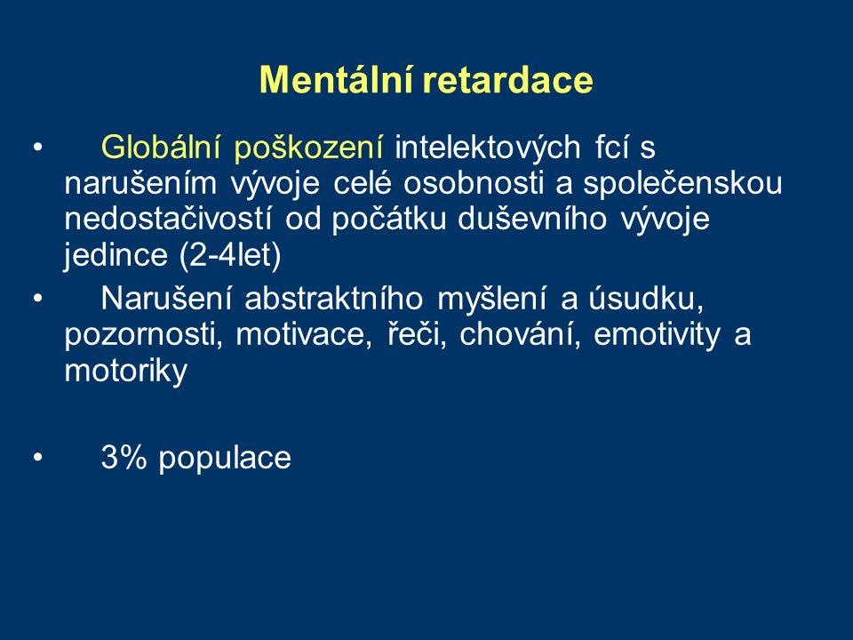 Mentální retardace Globální poškození intelektových fcí s narušením vývoje celé osobnosti a společenskou nedostačivostí od počátku duševního vývoje je