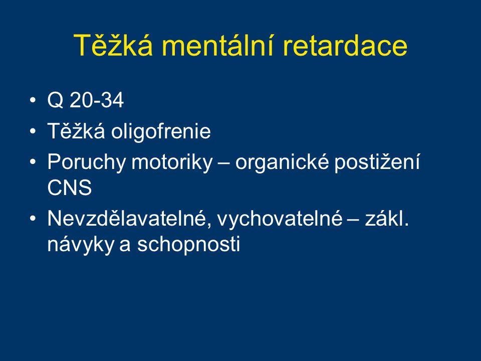 Těžká mentální retardace Q 20-34 Těžká oligofrenie Poruchy motoriky – organické postižení CNS Nevzdělavatelné, vychovatelné – zákl. návyky a schopnost