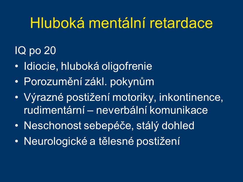 Hluboká mentální retardace IQ po 20 Idiocie, hluboká oligofrenie Porozumění zákl. pokynům Výrazné postižení motoriky, inkontinence, rudimentární – nev