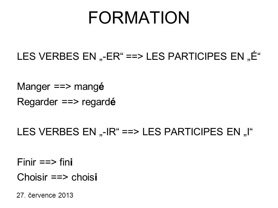 """27. července 2013 FORMATION LES VERBES EN """"-ER"""" ==> LES PARTICIPES EN """"É"""" Manger ==> mangé Regarder ==> regardé LES VERBES EN """"-IR"""" ==> LES PARTICIPES"""
