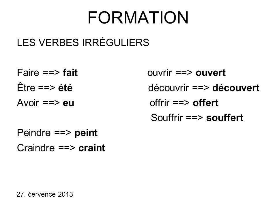 27. července 2013 FORMATION LES VERBES IRRÉGULIERS Faire ==> fait ouvrir ==> ouvert Être ==> été découvrir ==> découvert Avoir ==> eu offrir ==> offer