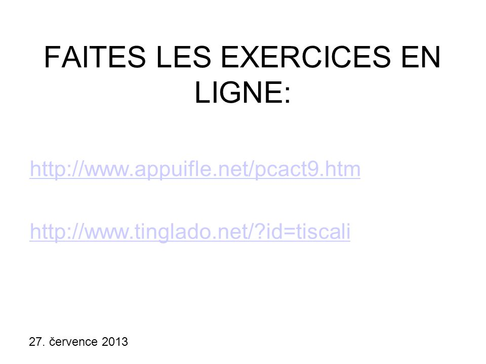 27. července 2013 FAITES LES EXERCICES EN LIGNE: http://www.appuifle.net/pcact9.htm http://www.tinglado.net/?id=tiscali
