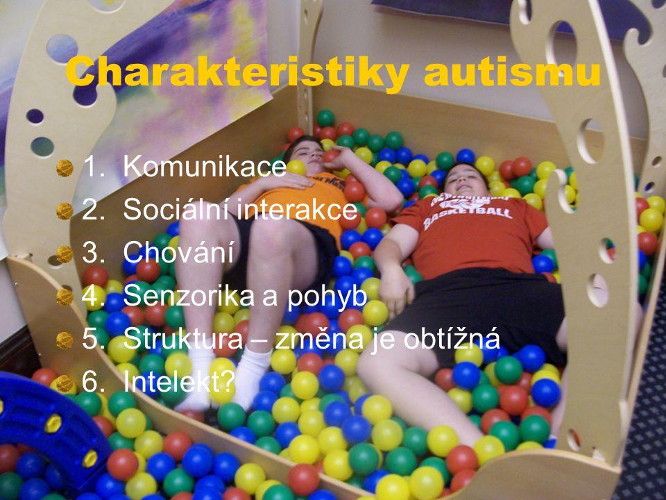 Charakteristiky autismu 1. Komunikace 2. Sociální interakce 3. Chování 4. Senzorika a pohyb 5. Struktura – změna je obtížná 6. Intelekt?