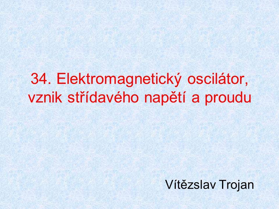 34. Elektromagnetický oscilátor, vznik střídavého napětí a proudu Vítězslav Trojan
