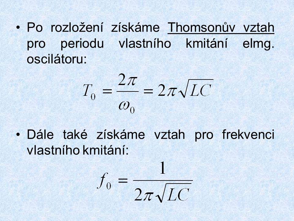 Po rozložení získáme Thomsonův vztah pro periodu vlastního kmitání elmg. oscilátoru: Dále také získáme vztah pro frekvenci vlastního kmitání:
