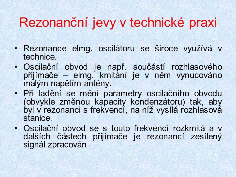 Rezonanční jevy v technické praxi Rezonance elmg. oscilátoru se široce využívá v technice. Oscilační obvod je např. součástí rozhlasového přijímače –