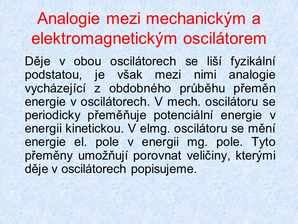 Analogie mezi mechanickým a elektromagnetickým oscilátorem Děje v obou oscilátorech se liší fyzikální podstatou, je však mezi nimi analogie vycházejíc
