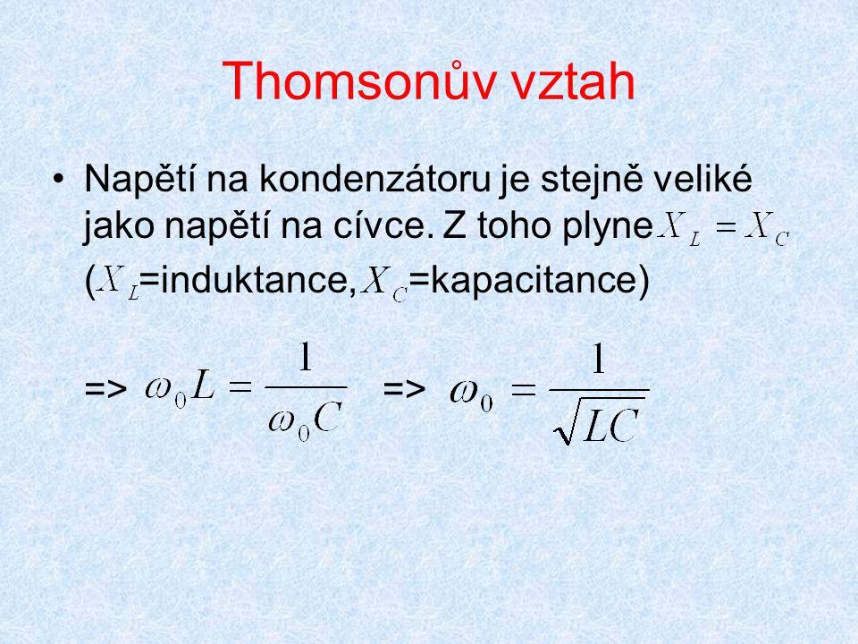 Thomsonův vztah Napětí na kondenzátoru je stejně veliké jako napětí na cívce. Z toho plyne ( =induktance, =kapacitance) =>