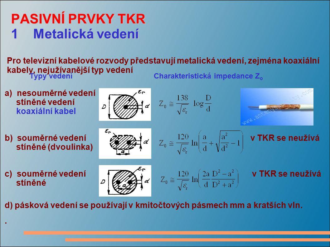 PASIVNÍ PRVKY TKR 1 Metalická vedení PASIVNÍ PRVKY TKR 1 Metalická vedení Pro televizní kabelové rozvody představují metalická vedení, zejména koaxiál
