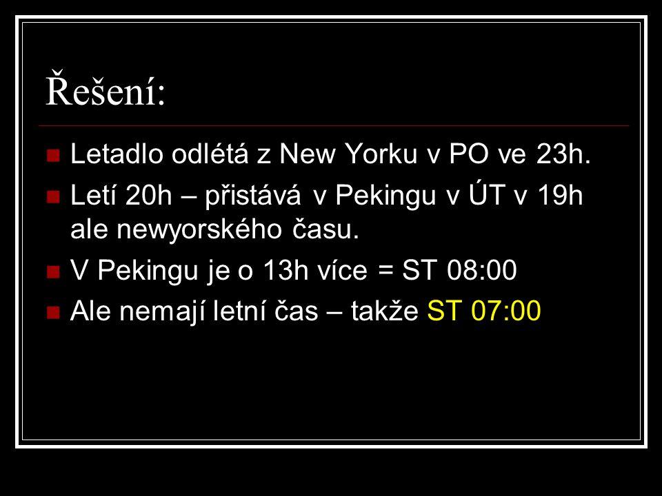 Řešení: Letadlo odlétá z New Yorku v PO ve 23h. Letí 20h – přistává v Pekingu v ÚT v 19h ale newyorského času. V Pekingu je o 13h více = ST 08:00 Ale