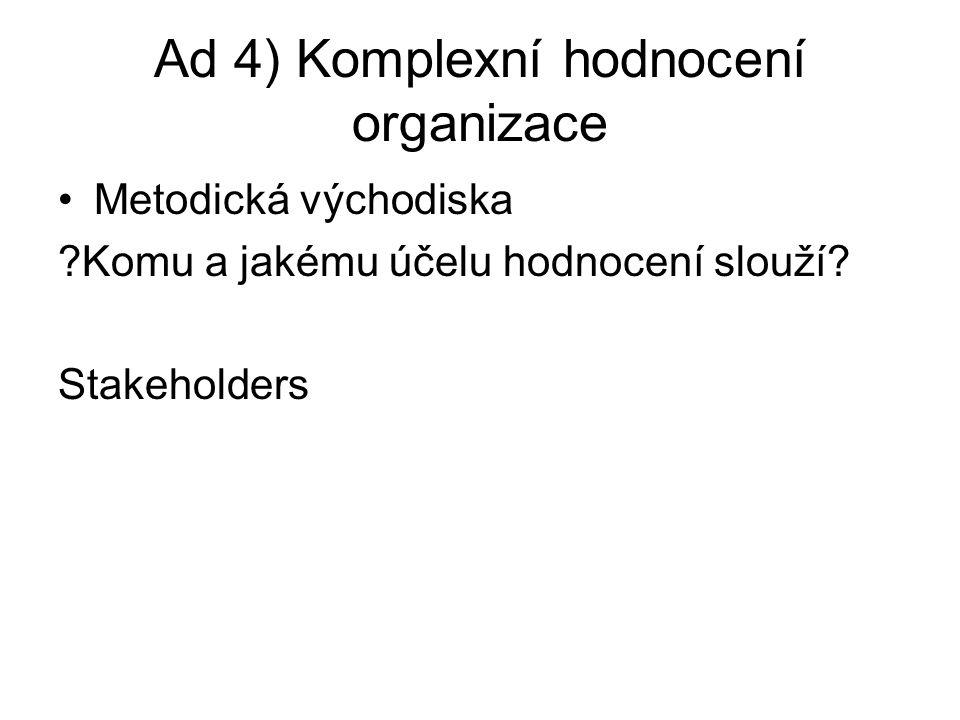 Ad 4) Komplexní hodnocení organizace Metodická východiska ?Komu a jakému účelu hodnocení slouží? Stakeholders