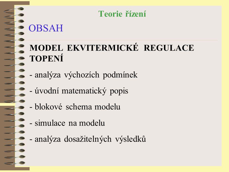 Teorie řízení OBSAH MODEL EKVITERMICKÉ REGULACE TOPENÍ - analýza výchozích podmínek - úvodní matematický popis - blokové schema modelu - simulace na m