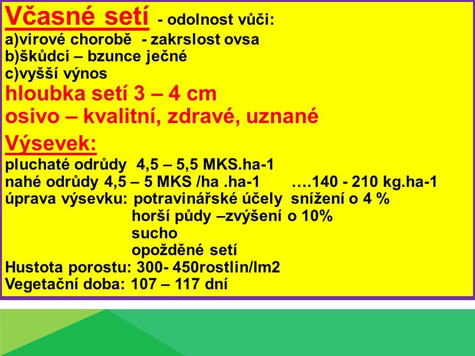 Včasné setí - odolnost vůči: a)virové chorobě - zakrslost ovsa b)škůdci – bzunce ječné c)vyšší výnos hloubka setí 3 – 4 cm osivo – kvalitní, zdravé, uznané Výsevek: pluchaté odrůdy 4,5 – 5,5 MKS.ha-1 nahé odrůdy 4,5 – 5 MKS /ha.ha-1 ….140 - 210 kg.ha-1 úprava výsevku: potravinářské účely snížení o 4 % horší půdy –zvýšení o 10% sucho opožděné setí Hustota porostu: 300- 450rostlin/lm2 Vegetační doba: 107 – 117 dní