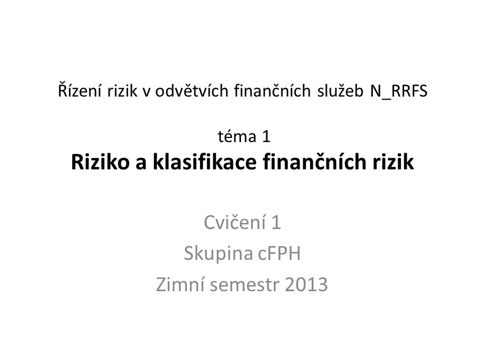 Stručná osnova cvičení N_RRFS 1.Riziko obecně a podnikatelská rizika 2.Bankovní rizika 3.Procesy řízení rizik 4.Mezinárodní dohody o řízení rizik – dohoda Basel 1 5.