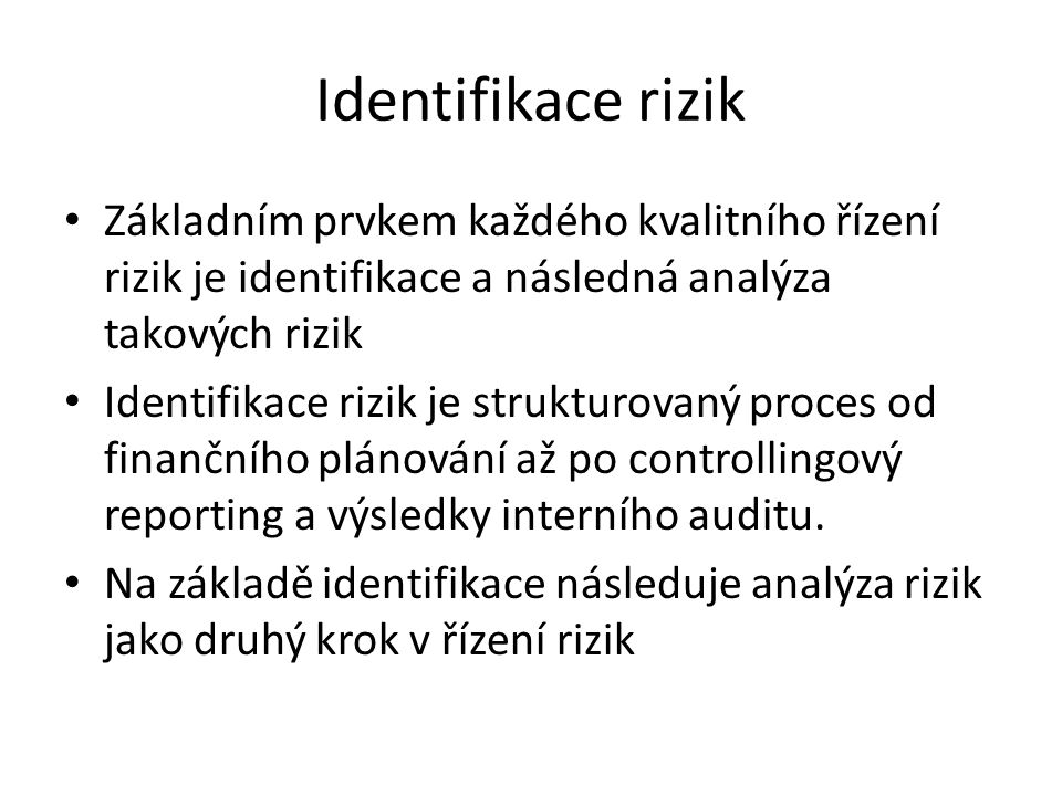 Identifikace rizik Základním prvkem každého kvalitního řízení rizik je identifikace a následná analýza takových rizik Identifikace rizik je strukturov