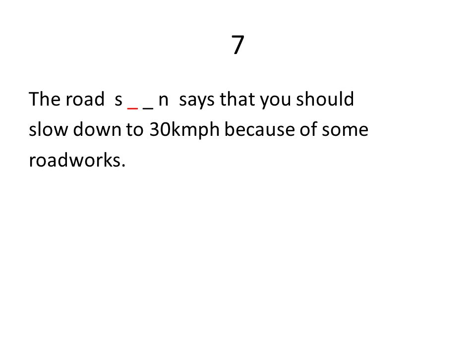 7 The road s _ _ n says that you should slow down to 30kmph because of some roadworks.