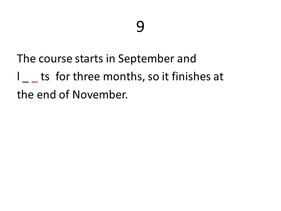 9 The course starts in September and l _ _ ts for three months, so it finishes at the end of November.