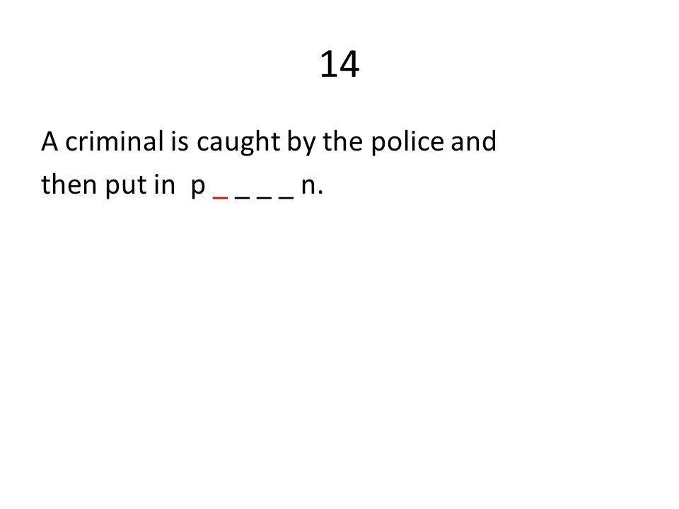14 A criminal is caught by the police and then put in p _ _ _ _ n.