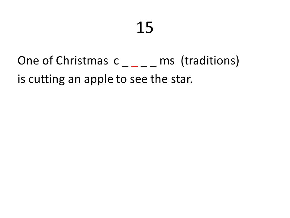 15 One of Christmas c _ _ _ _ ms (traditions) is cutting an apple to see the star.