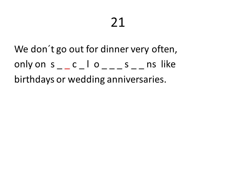 21 We don´t go out for dinner very often, only on s _ _ c _ l o _ _ _ s _ _ ns like birthdays or wedding anniversaries.
