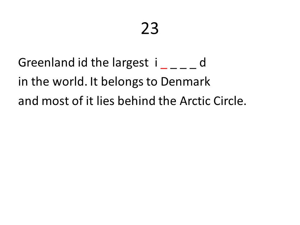 23 Greenland id the largest i _ _ _ _ d in the world. It belongs to Denmark and most of it lies behind the Arctic Circle.