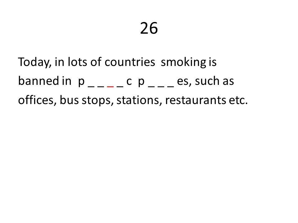 26 Today, in lots of countries smoking is banned in p _ _ _ _ c p _ _ _ es, such as offices, bus stops, stations, restaurants etc.