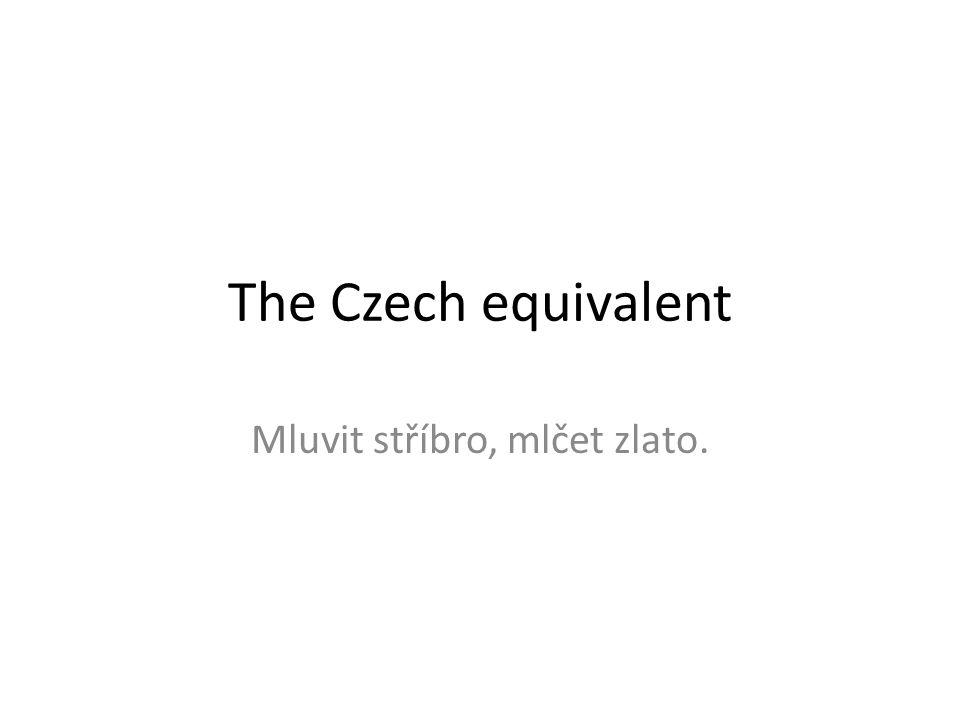 The Czech equivalent Mluvit stříbro, mlčet zlato.