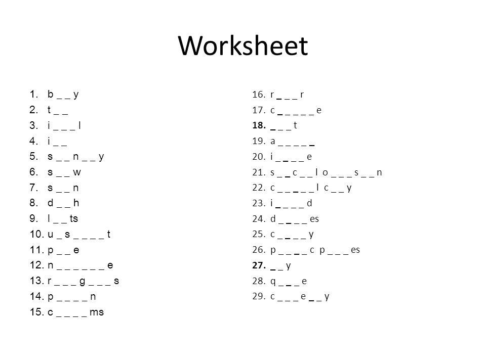 Worksheet 1.b _ _ y 2.t _ _ 3.i _ _ _ l 4.i _ _ 5.s _ _ n _ _ y 6.s _ _ w 7.s _ _ n 8.d _ _ h 9.l _ _ ts 10.u _ s _ _ _ _ t 11.p _ _ e 12.n _ _ _ _ _ _ e 13.r _ _ _ g _ _ _ s 14.p _ _ _ _ n 15.c _ _ _ _ ms 16.r _ _ _ r 17.c _ _ _ _ _ e 18._ _ _ t 19.a _ _ _ _ _ 20.i _ _ _ _ e 21.s _ _ c _ _ l o _ _ _ s _ _ n 22.c _ _ _ _ _ l c _ _ y 23.i _ _ _ _ d 24.d _ _ _ _ es 25.c _ _ _ _ y 26.p _ _ _ _ c p _ _ _ es 27._ _ y 28.q _ _ _ e 29.c _ _ _ e _ _ y