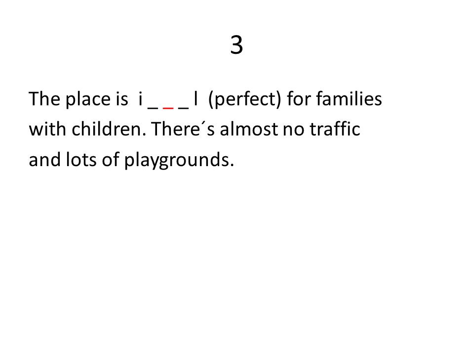 3 The place is i _ _ _ l (perfect) for families with children. There´s almost no traffic and lots of playgrounds.