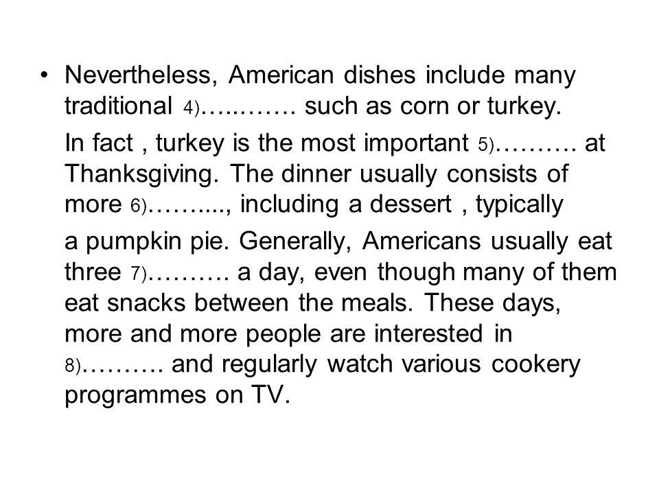 Nevertheless, American dishes include many traditional 4) …..……. such as corn or turkey. In fact, turkey is the most important 5) ………. at Thanksgiving