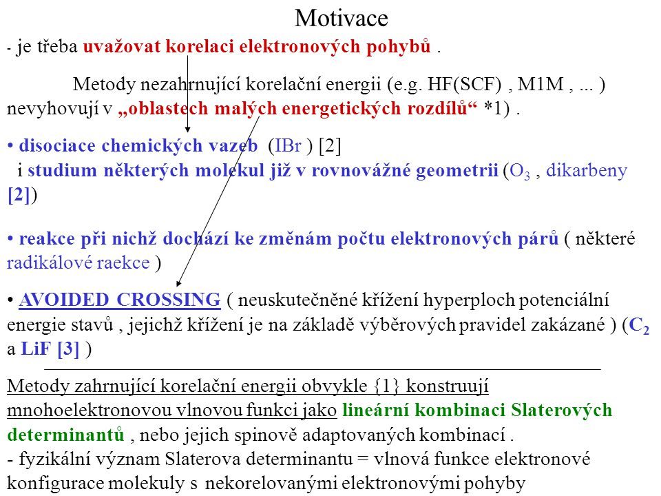 """Motivace - je třeba uvažovat korelaci elektronových pohybů. Metody nezahrnující korelační energii (e.g. HF(SCF), M1M,... ) nevyhovují v """"oblastech mal"""