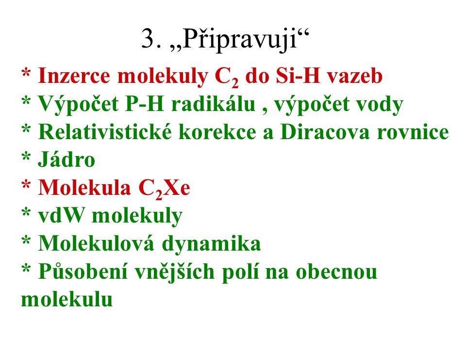 "3. ""Připravuji"" * Inzerce molekuly C 2 do Si-H vazeb * Výpočet P-H radikálu, výpočet vody * Relativistické korekce a Diracova rovnice * Jádro * Moleku"