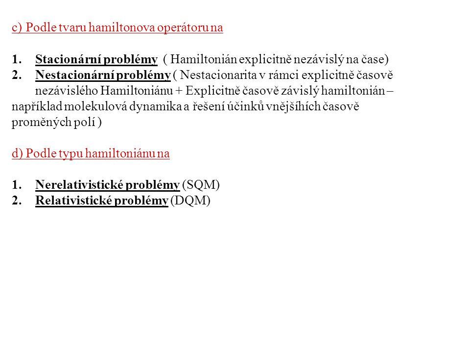 c) Podle tvaru hamiltonova operátoru na 1.Stacionární problémy ( Hamiltonián explicitně nezávislý na čase) 2.Nestacionární problémy ( Nestacionarita v