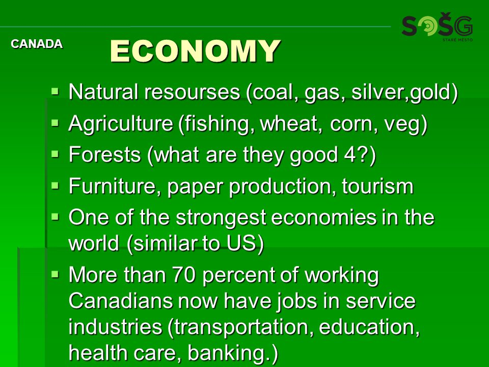 ECONOMY ECONOMY  Natural resourses (coal, gas, silver,gold)  Agriculture (fishing, wheat, corn, veg)  Forests (what are they good 4?)  Furniture, paper production, tourism  One of the strongest economies in the world (similar to US)  More than 70 percent of working Canadians now have jobs in service industries (transportation, education, health care, banking.) CANADA