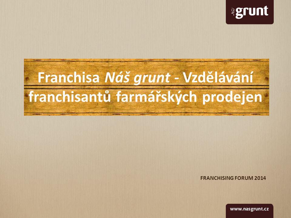 FRANCHISING FORUM 2014 Franchisa Náš grunt - Vzdělávání franchisantů farmářských prodejen