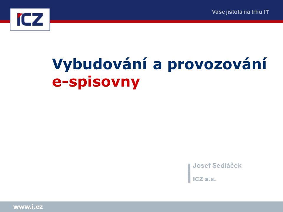 Vaše jistota na trhu IT www.i.cz Vybudování a provozování e-spisovny Josef Sedláček ICZ a.s.