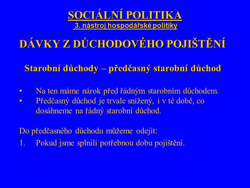 SOCIÁLNÍ POLITIKA 3. nástroj hospodářské politiky DÁVKY Z DŮCHODOVÉHO POJIŠTĚNÍ Starobní důchody – předčasný starobní důchod Na ten máme nárok před řá