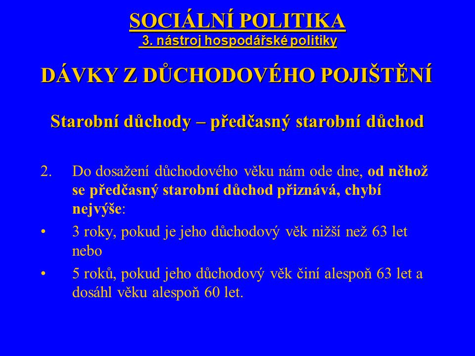 SOCIÁLNÍ POLITIKA 3. nástroj hospodářské politiky DÁVKY Z DŮCHODOVÉHO POJIŠTĚNÍ Starobní důchody – předčasný starobní důchod 2.Do dosažení důchodového