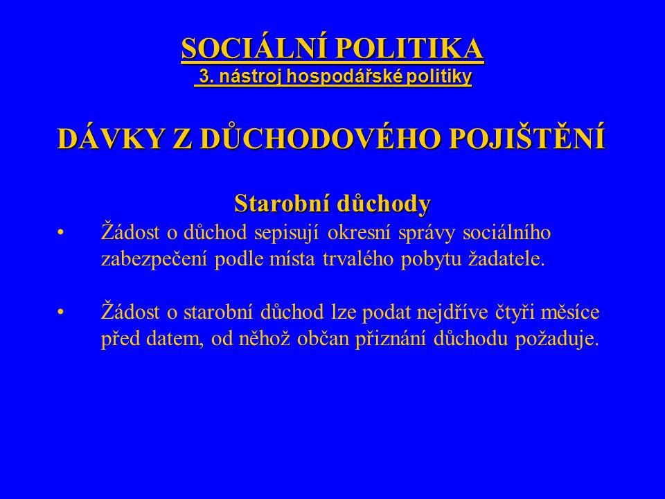 SOCIÁLNÍ POLITIKA 3. nástroj hospodářské politiky DÁVKY Z DŮCHODOVÉHO POJIŠTĚNÍ Starobní důchody Žádost o důchod sepisují okresní správy sociálního za
