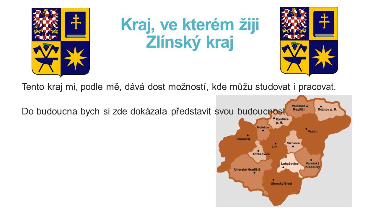 Kraj, ve kterém žiji Zlínský kraj Tento kraj mi, podle mě, dává dost možností, kde můžu studovat i pracovat.