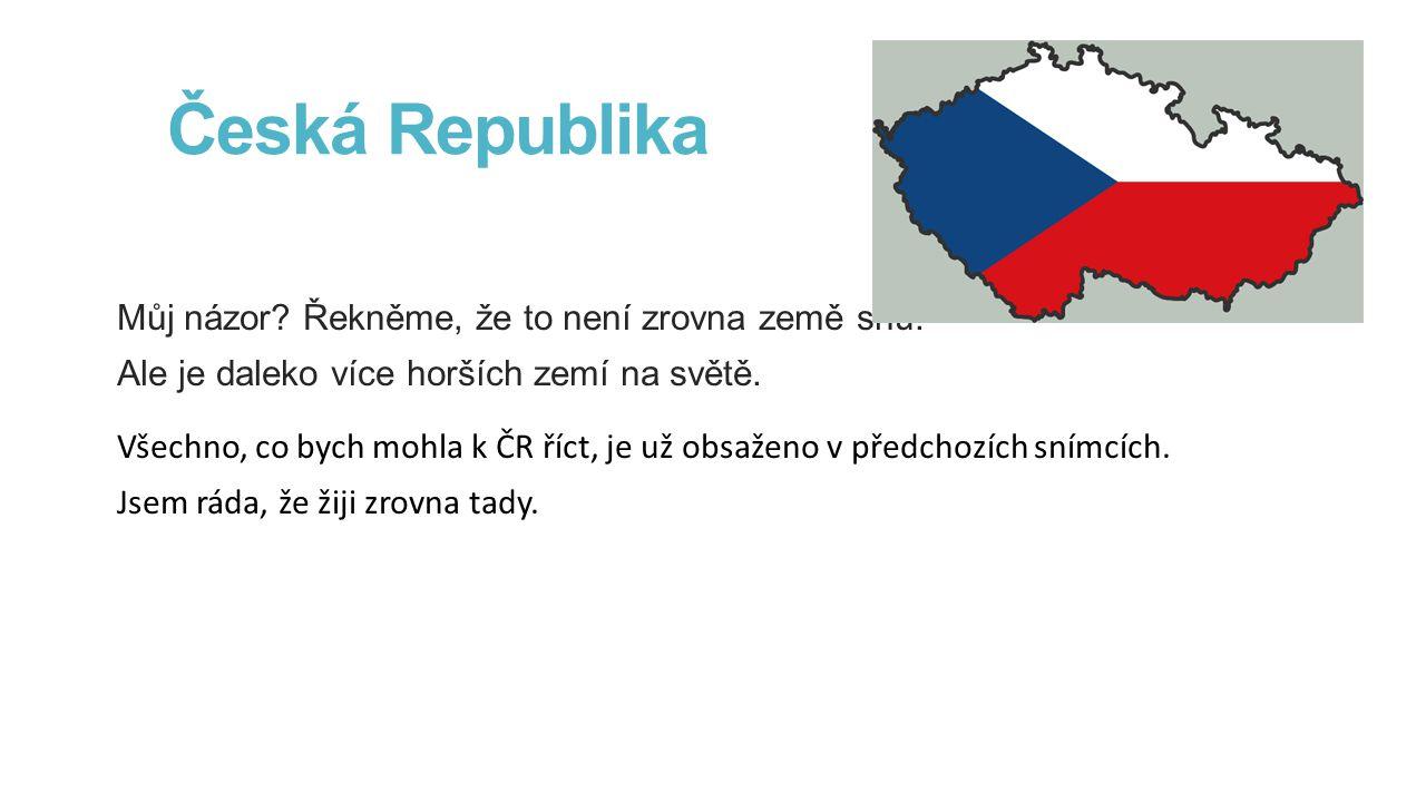 Česká Republika Můj názor.Řekněme, že to není zrovna země snů.