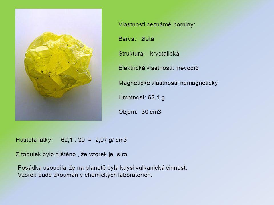 Vlastnosti neznámé horniny: Barva: žlutá Struktura: krystalická Elektrické vlastnosti: nevodič Magnetické vlastnosti: nemagnetický Hmotnost: 62,1 g Objem: 30 cm3 Hustota látky: 62,1 : 30 = 2,07 g/ cm3 Z tabulek bylo zjištěno, že vzorek je síra Posádka usoudila, že na planetě byla kdysi vulkanická činnost.