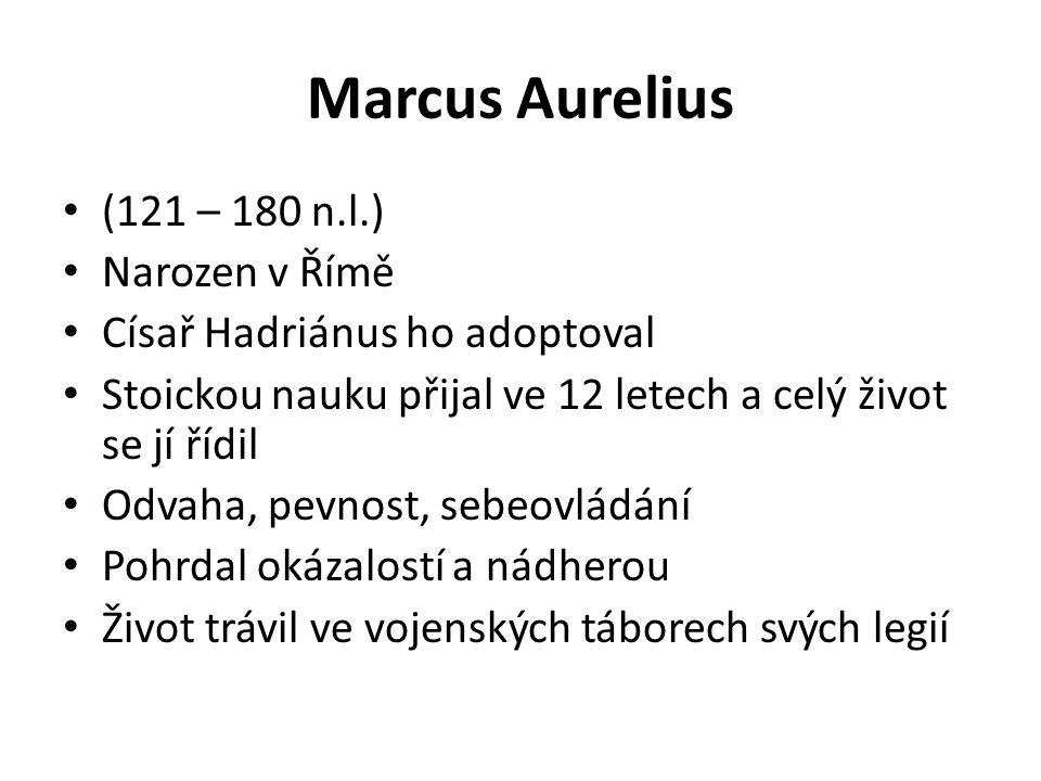 Marcus Aurelius (121 – 180 n.l.) Narozen v Římě Císař Hadriánus ho adoptoval Stoickou nauku přijal ve 12 letech a celý život se jí řídil Odvaha, pevno